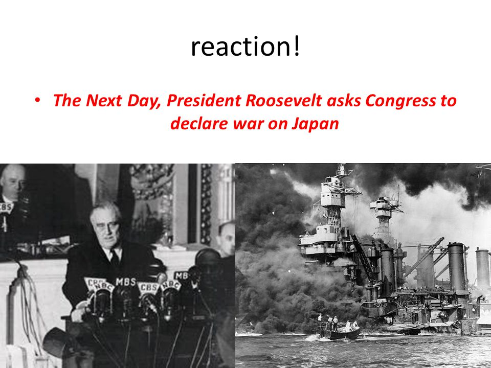 reaction! The Next Day, President Roosevelt asks Congress to declare war on Japan