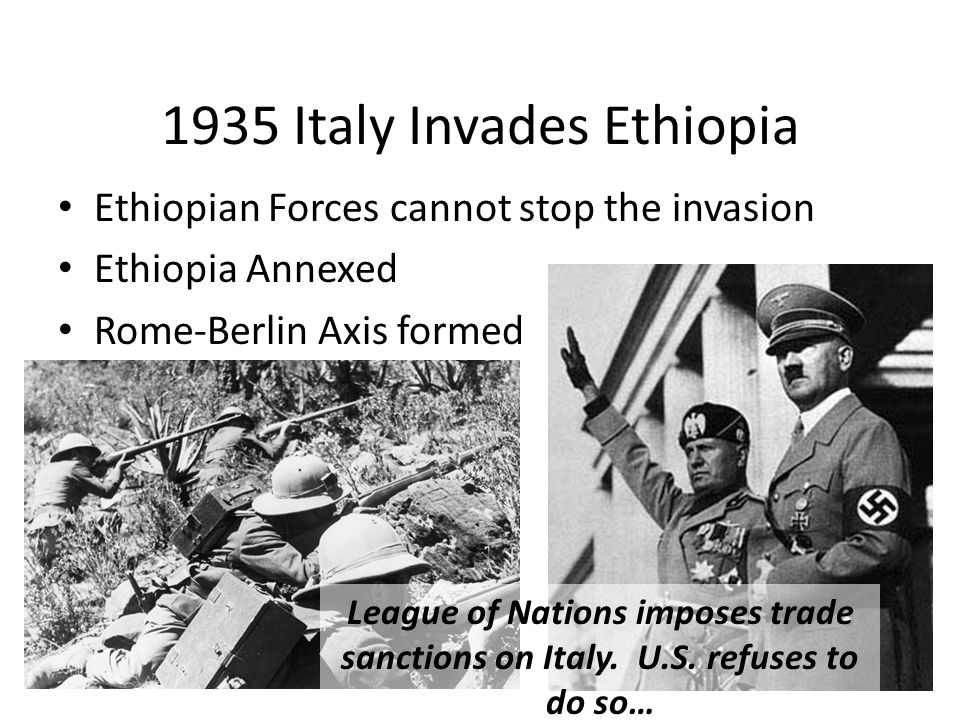 1935 Italy Invades Ethiopia Ethiopian Forces cannot stop the invasion Ethiopia Annexed Rome-Berlin Axis formed League of Nations imposes trade sanctions on Italy.