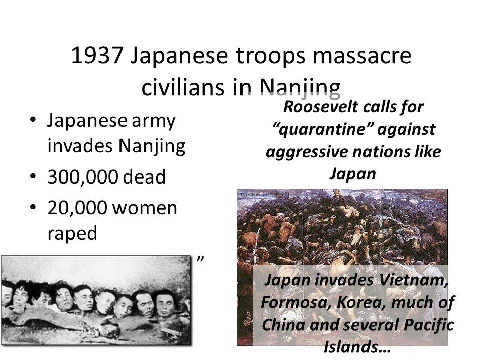 1937 Japanese troops massacre civilians in Nanjing Japanese army invades Nanjing 300,000 dead 20,000 women raped Rape of Nanjing Roosevelt calls for quarantine against aggressive nations like Japan Japan invades Vietnam, Formosa, Korea, much of China and several Pacific Islands…