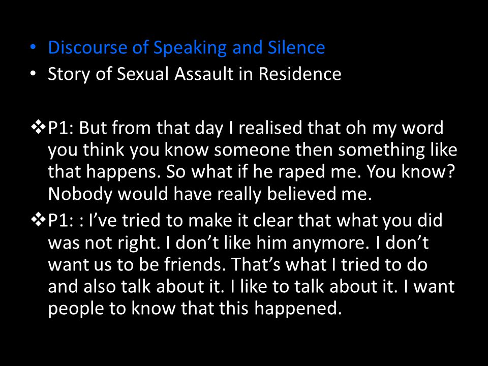 Discourse of Speaking and Silence Story of Sexual Assault in Residence  P1: But from that day I realised that oh my word you think you know someone then something like that happens.