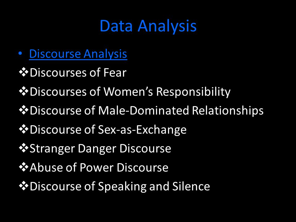 Data Analysis Discourse Analysis  Discourses of Fear  Discourses of Women's Responsibility  Discourse of Male-Dominated Relationships  Discourse of Sex-as-Exchange  Stranger Danger Discourse  Abuse of Power Discourse  Discourse of Speaking and Silence