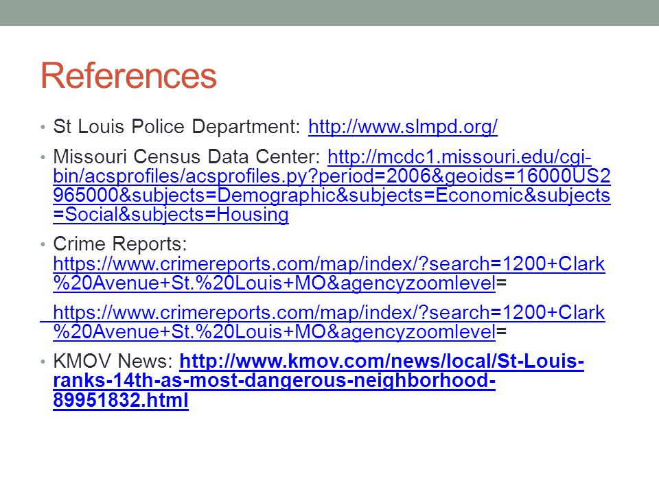 References St Louis Police Department: http://www.slmpd.org/http://www.slmpd.org/ Missouri Census Data Center: http://mcdc1.missouri.edu/cgi- bin/acsprofiles/acsprofiles.py period=2006&geoids=16000US2 965000&subjects=Demographic&subjects=Economic&subjects =Social&subjects=Housinghttp://mcdc1.missouri.edu/cgi- bin/acsprofiles/acsprofiles.py period=2006&geoids=16000US2 965000&subjects=Demographic&subjects=Economic&subjects =Social&subjects=Housing Crime Reports: https://www.crimereports.com/map/index/ search=1200+Clark %20Avenue+St.%20Louis+MO&agencyzoomlevel= https://www.crimereports.com/map/index/ search=1200+Clark %20Avenue+St.%20Louis+MO&agencyzoomlevel https://www.crimereports.com/map/index/ search=1200+Clark %20Avenue+St.%20Louis+MO&agencyzoomlevelhttps://www.crimereports.com/map/index/ search=1200+Clark %20Avenue+St.%20Louis+MO&agencyzoomlevel= KMOV News: http://www.kmov.com/news/local/St-Louis- ranks-14th-as-most-dangerous-neighborhood- 89951832.htmlhttp://www.kmov.com/news/local/St-Louis- ranks-14th-as-most-dangerous-neighborhood- 89951832.html