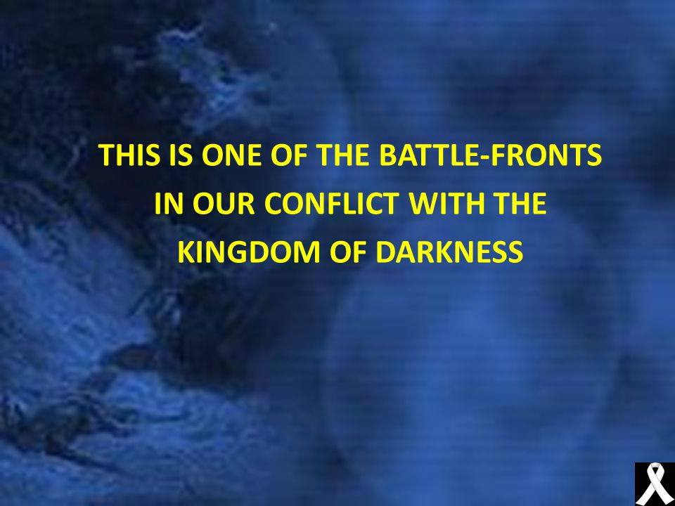 THIS IS ONE OF THE BATTLE-FRONTS IN OUR CONFLICT WITH THE KINGDOM OF DARKNESS