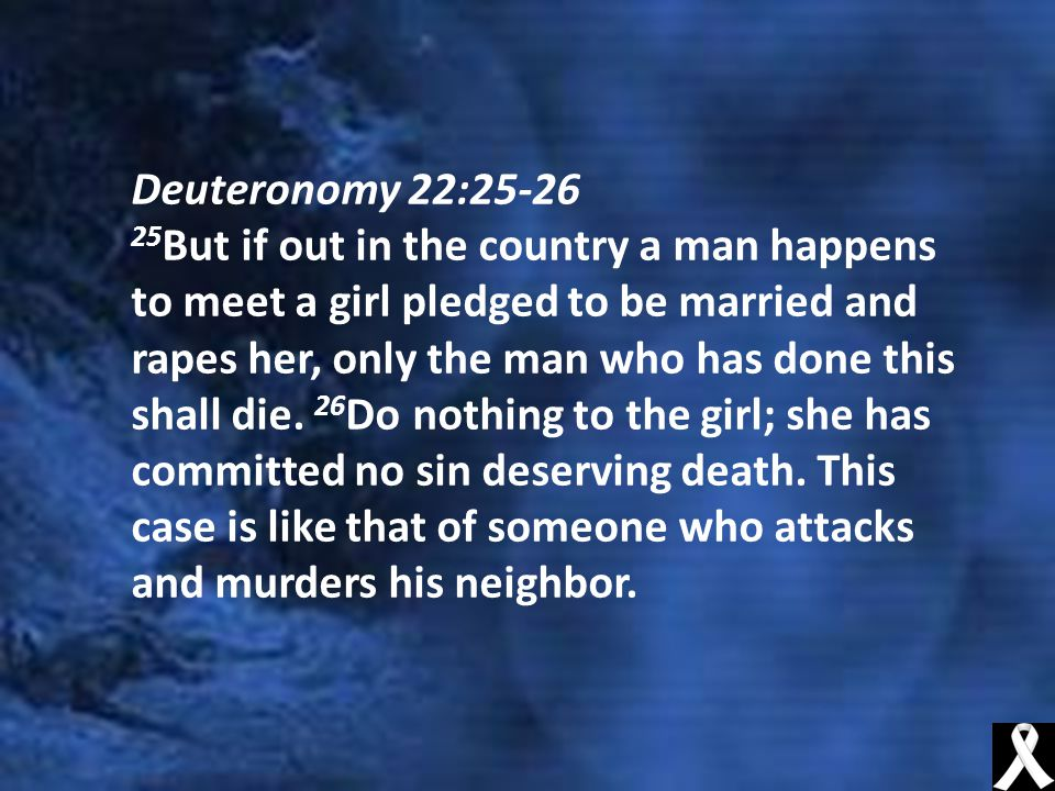 Deuteronomy 22:25-26 25 But if out in the country a man happens to meet a girl pledged to be married and rapes her, only the man who has done this shall die.