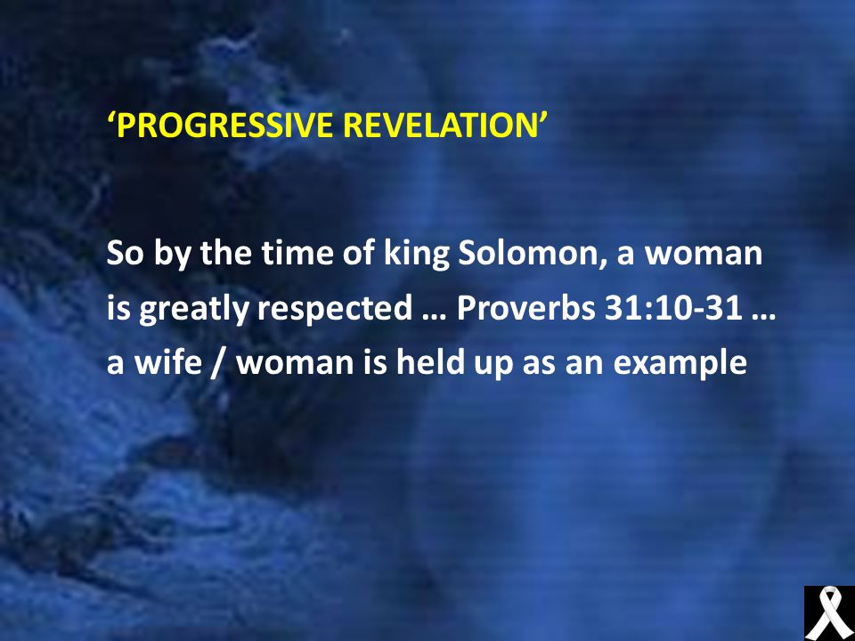'PROGRESSIVE REVELATION' So by the time of king Solomon, a woman is greatly respected … Proverbs 31:10-31 … a wife / woman is held up as an example