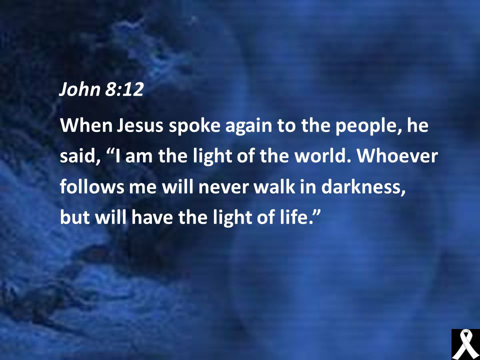 John 8:12 When Jesus spoke again to the people, he said, I am the light of the world.