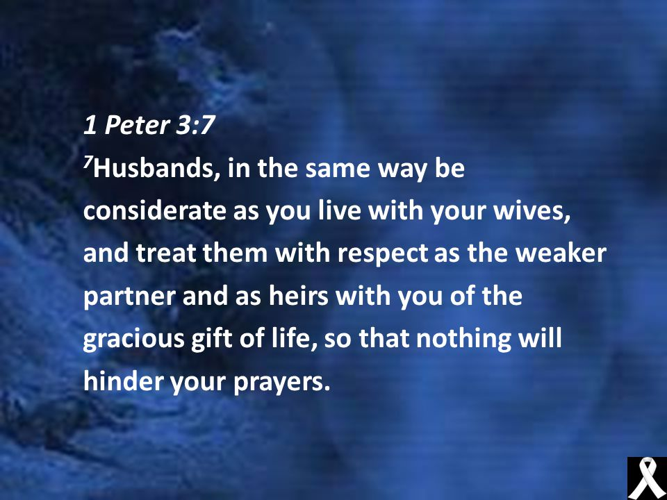 1 Peter 3:7 7 Husbands, in the same way be considerate as you live with your wives, and treat them with respect as the weaker partner and as heirs with you of the gracious gift of life, so that nothing will hinder your prayers.