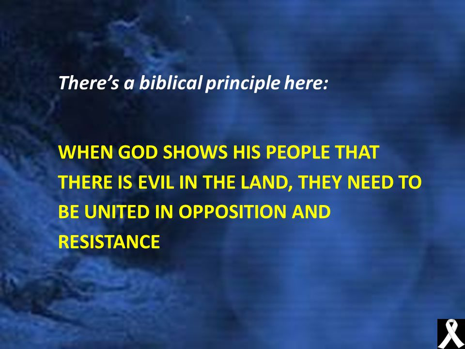 There's a biblical principle here: WHEN GOD SHOWS HIS PEOPLE THAT THERE IS EVIL IN THE LAND, THEY NEED TO BE UNITED IN OPPOSITION AND RESISTANCE