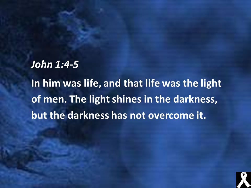 John 1:4-5 In him was life, and that life was the light of men.