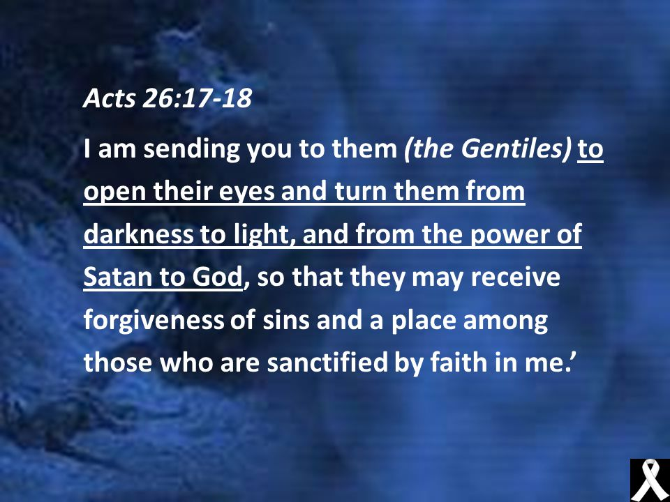 Acts 26:17-18 I am sending you to them (the Gentiles) to open their eyes and turn them from darkness to light, and from the power of Satan to God, so that they may receive forgiveness of sins and a place among those who are sanctified by faith in me.'