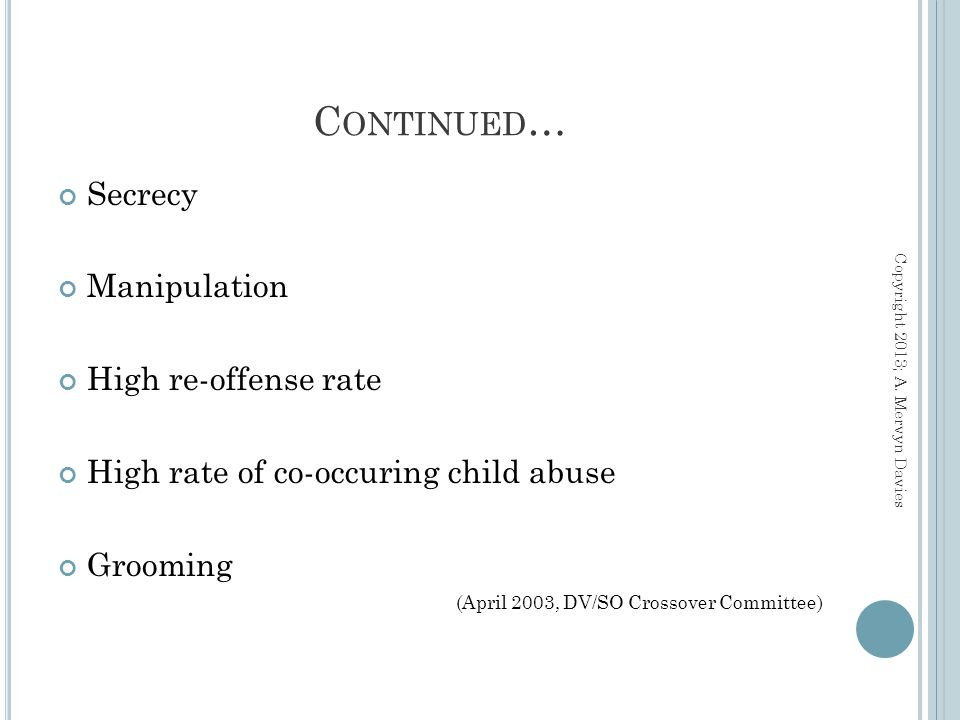 C ONTINUED … Secrecy Manipulation High re-offense rate High rate of co-occuring child abuse Grooming (April 2003, DV/SO Crossover Committee) Copyright 2013; A.