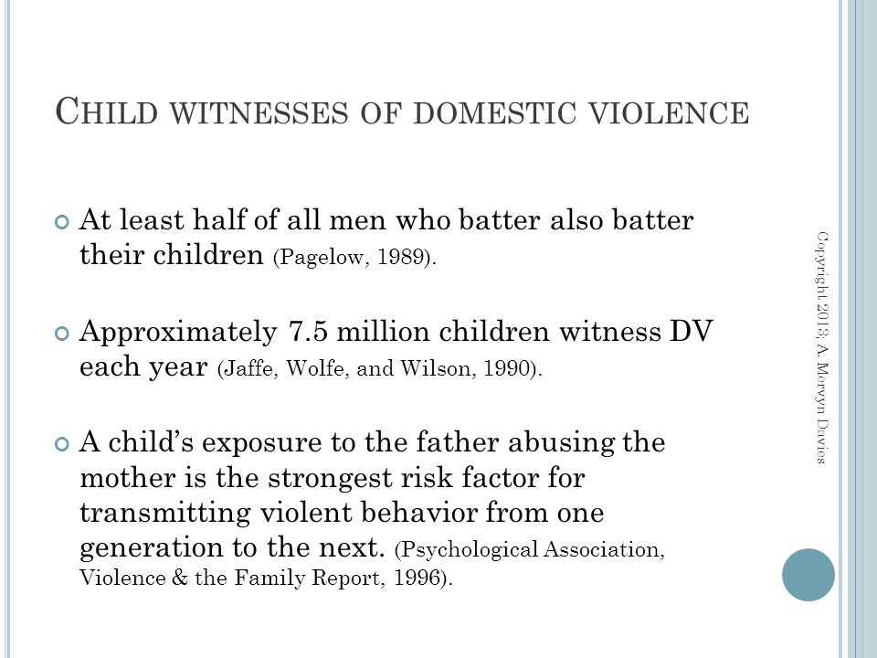 C HILD WITNESSES OF DOMESTIC VIOLENCE At least half of all men who batter also batter their children (Pagelow, 1989).