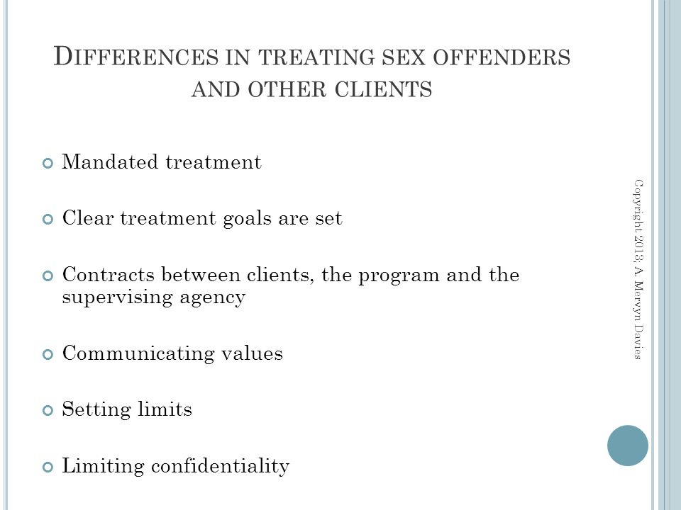 Mandated treatment Clear treatment goals are set Contracts between clients, the program and the supervising agency Communicating values Setting limits Limiting confidentiality D IFFERENCES IN TREATING SEX OFFENDERS AND OTHER CLIENTS Copyright 2013; A.