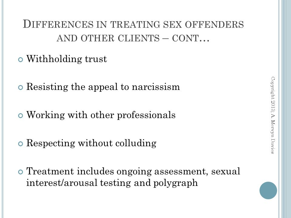 Withholding trust Resisting the appeal to narcissism Working with other professionals Respecting without colluding Treatment includes ongoing assessment, sexual interest/arousal testing and polygraph D IFFERENCES IN TREATING SEX OFFENDERS AND OTHER CLIENTS – CONT … Copyright 2013; A.