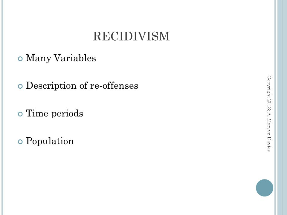 Many Variables Description of re-offenses Time periods Population RECIDIVISM Copyright 2013; A.