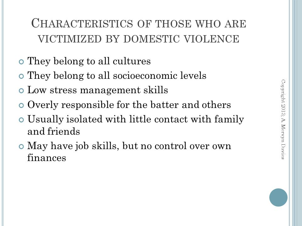 C HARACTERISTICS OF THOSE WHO ARE VICTIMIZED BY DOMESTIC VIOLENCE They belong to all cultures They belong to all socioeconomic levels Low stress management skills Overly responsible for the batter and others Usually isolated with little contact with family and friends May have job skills, but no control over own finances Copyright 2013; A.