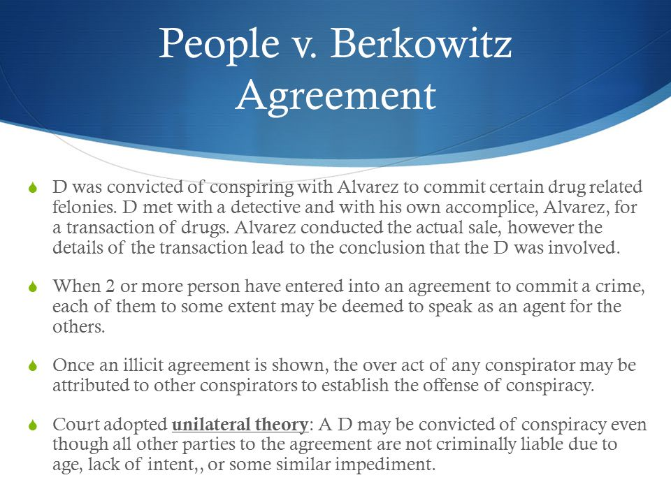 People v. Berkowitz Agreement  D was convicted of conspiring with Alvarez to commit certain drug related felonies. D met with a detective and with hi