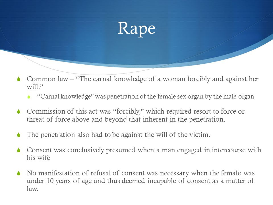 Rape  Common law – The carnal knowledge of a woman forcibly and against her will.  Carnal knowledge was penetration of the female sex organ by the male organ  Commission of this act was forcibly, which required resort to force or threat of force above and beyond that inherent in the penetration.