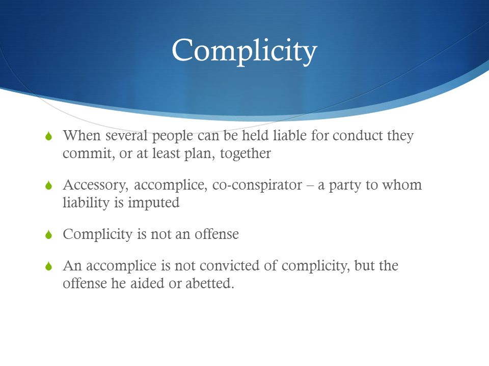 Complicity  Any sort of facilitation or encouragement – with or without an agreement – suffices.