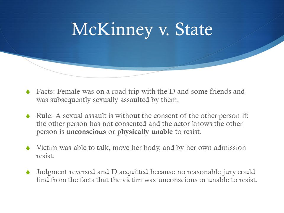 McKinney v. State  Facts: Female was on a road trip with the D and some friends and was subsequently sexually assaulted by them.  Rule: A sexual ass