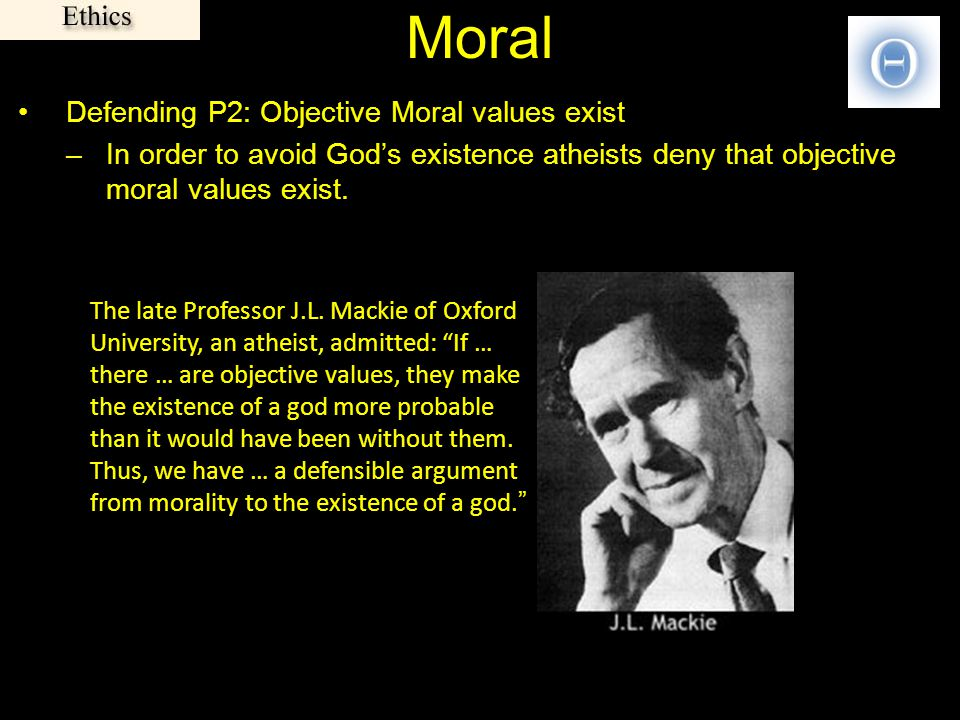 Moral Defending P2: Objective Moral values exist –In order to avoid God's existence atheists deny that objective moral values exist. The late Professo