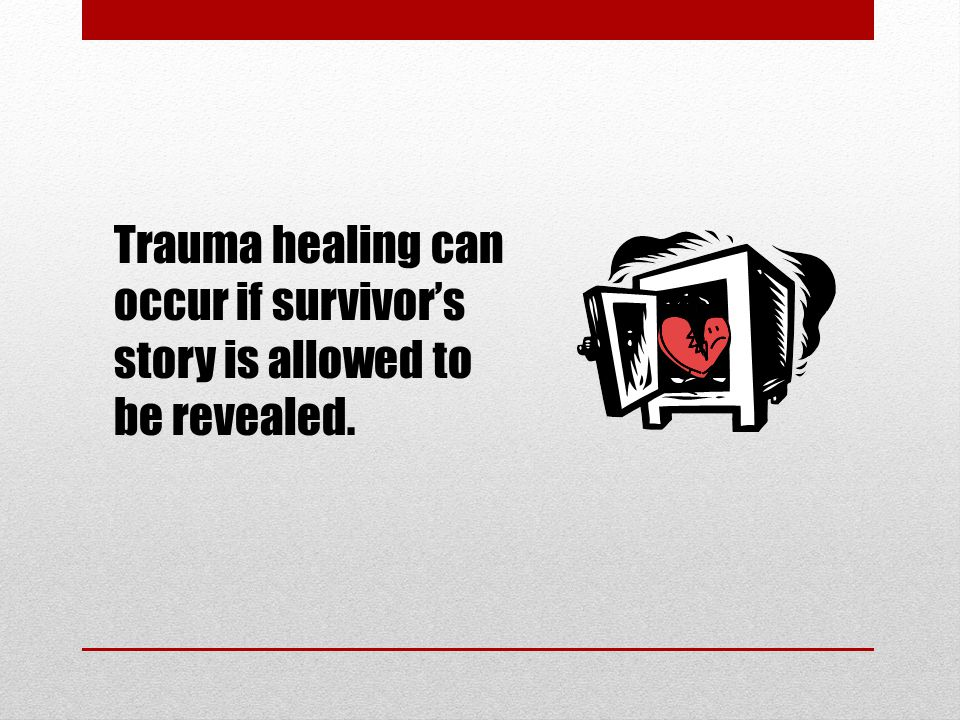 Trauma healing can occur if survivor's story is allowed to be revealed.