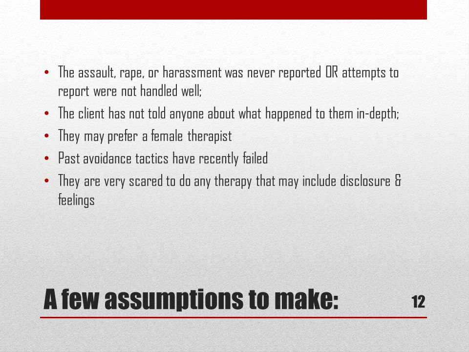 A few assumptions to make: The assault, rape, or harassment was never reported OR attempts to report were not handled well; The client has not told anyone about what happened to them in-depth; They may prefer a female therapist Past avoidance tactics have recently failed They are very scared to do any therapy that may include disclosure & feelings 12