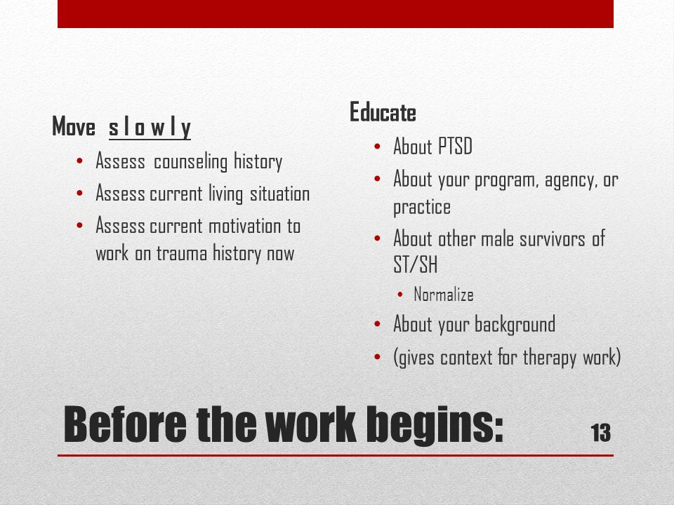 Before the work begins: Educate About PTSD About your program, agency, or practice About other male survivors of ST/SH Normalize About your background (gives context for therapy work) Move s l o w l y Assess counseling history Assess current living situation Assess current motivation to work on trauma history now 13