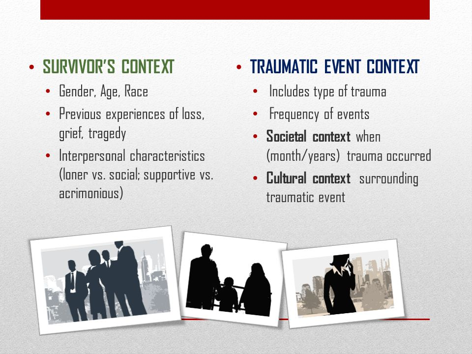 TRAUMATIC EVENT CONTEXT Includes type of trauma Frequency of events Societal context when (month/years) trauma occurred Cultural context surrounding t