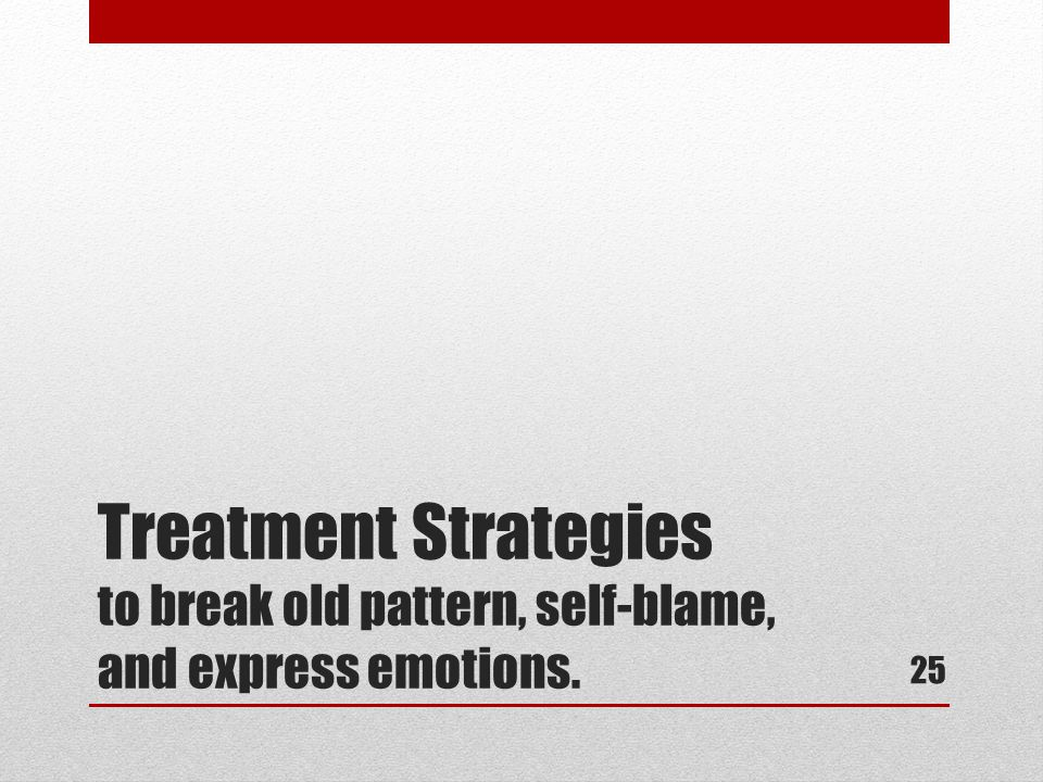 Treatment Strategies to break old pattern, self-blame, and express emotions. 25
