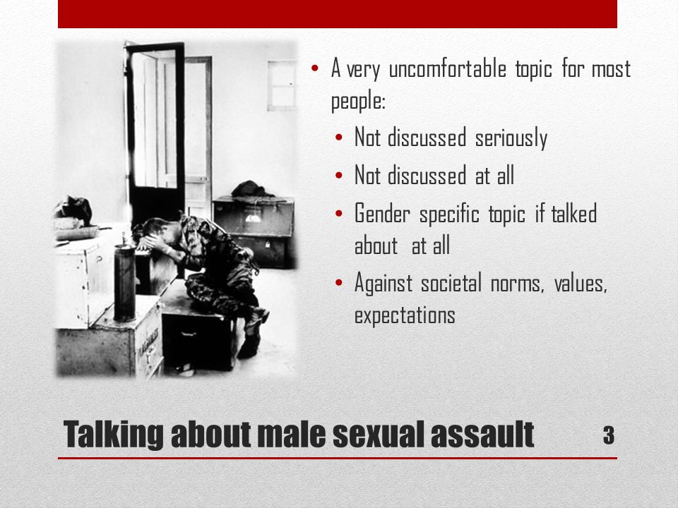 Talking about male sexual assault A very uncomfortable topic for most people: Not discussed seriously Not discussed at all Gender specific topic if ta
