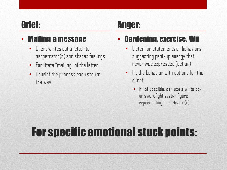 For specific emotional stuck points: Grief: Mailing a message Client writes out a letter to perpetrator(s) and shares feelings Facilitate mailing of the letter Debrief the process each step of the way Anger: Gardening, exercise, Wii Listen for statements or behaviors suggesting pent-up energy that never was expressed (action) Fit the behavior with options for the client If not possible, can use a Wii to box or swordfight avatar figure representing perpetrator(s)