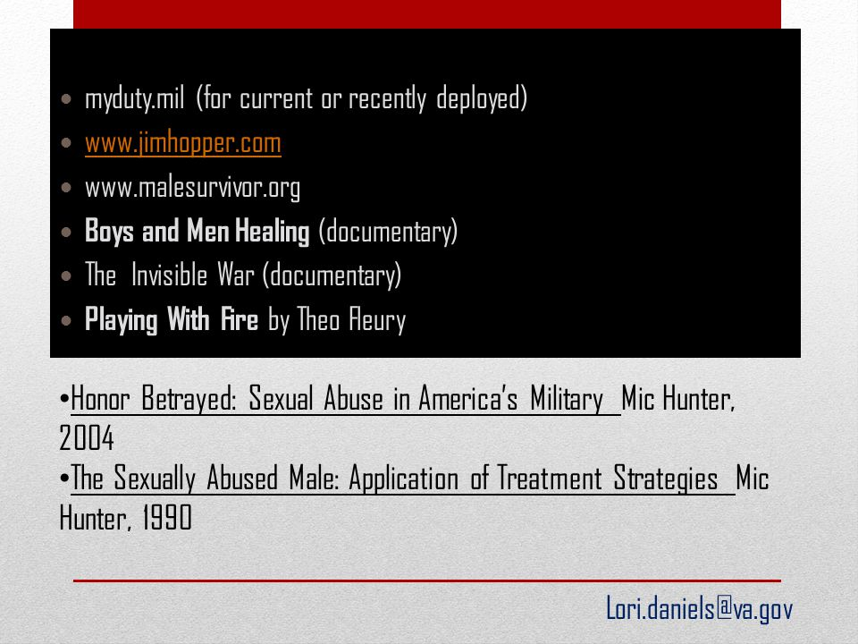 myduty.mil (for current or recently deployed) www.jimhopper.com www.malesurvivor.org Boys and Men Healing (documentary) The Invisible War (documentary