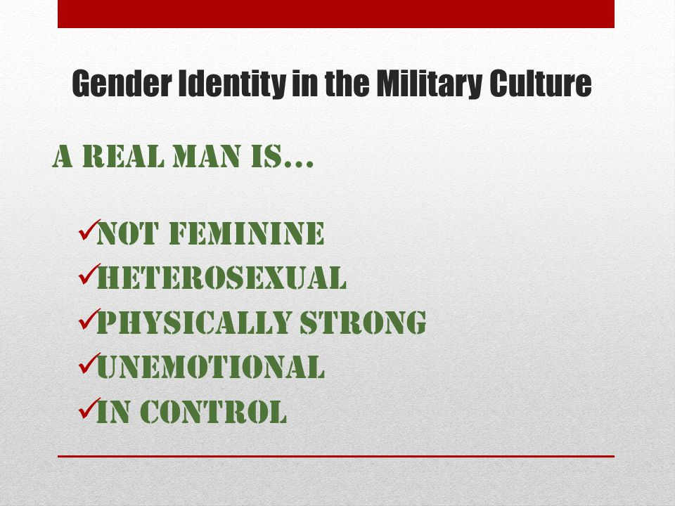 Gender Identity in the Military Culture A Real Man is… NOT feminine Heterosexual Physically strong Unemotional In control