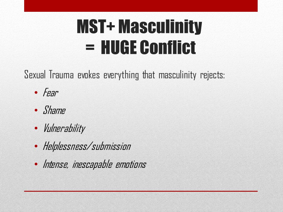 MST+ Masculinity = HUGE Conflict Sexual Trauma evokes everything that masculinity rejects: Fear Shame Vulnerability Helplessness/submission Intense, inescapable emotions