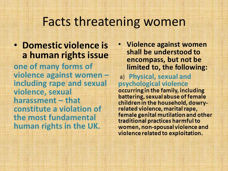 Facts threatening women Domestic violence is a human rights issue one of many forms of violence against women – including rape and sexual violence, sexual harassment – that constitute a violation of the most fundamental human rights in the UK.