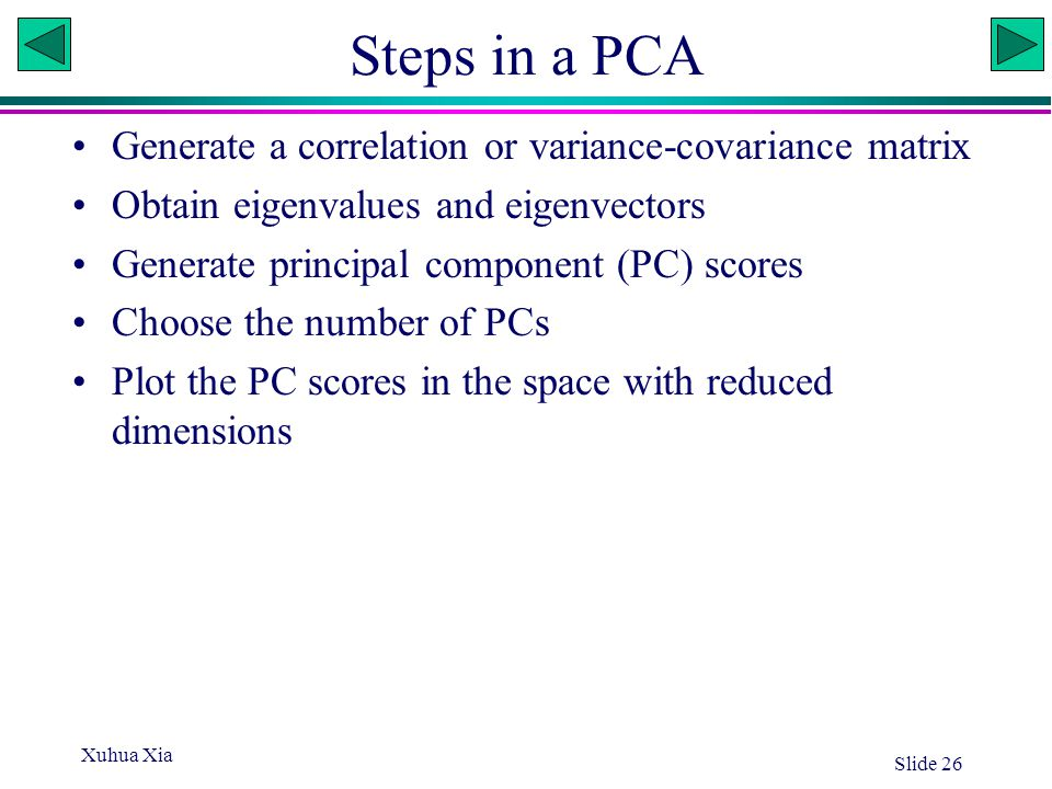 Xuhua Xia Slide 26 Steps in a PCA Generate a correlation or variance-covariance matrix Obtain eigenvalues and eigenvectors Generate principal componen