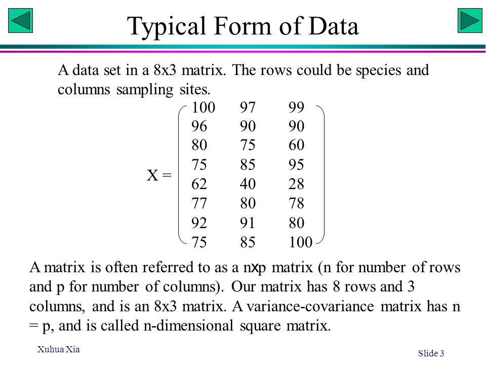Xuhua Xia Slide 3 Typical Form of Data A data set in a 8x3 matrix. The rows could be species and columns sampling sites. 1009799 969090 807560 758595