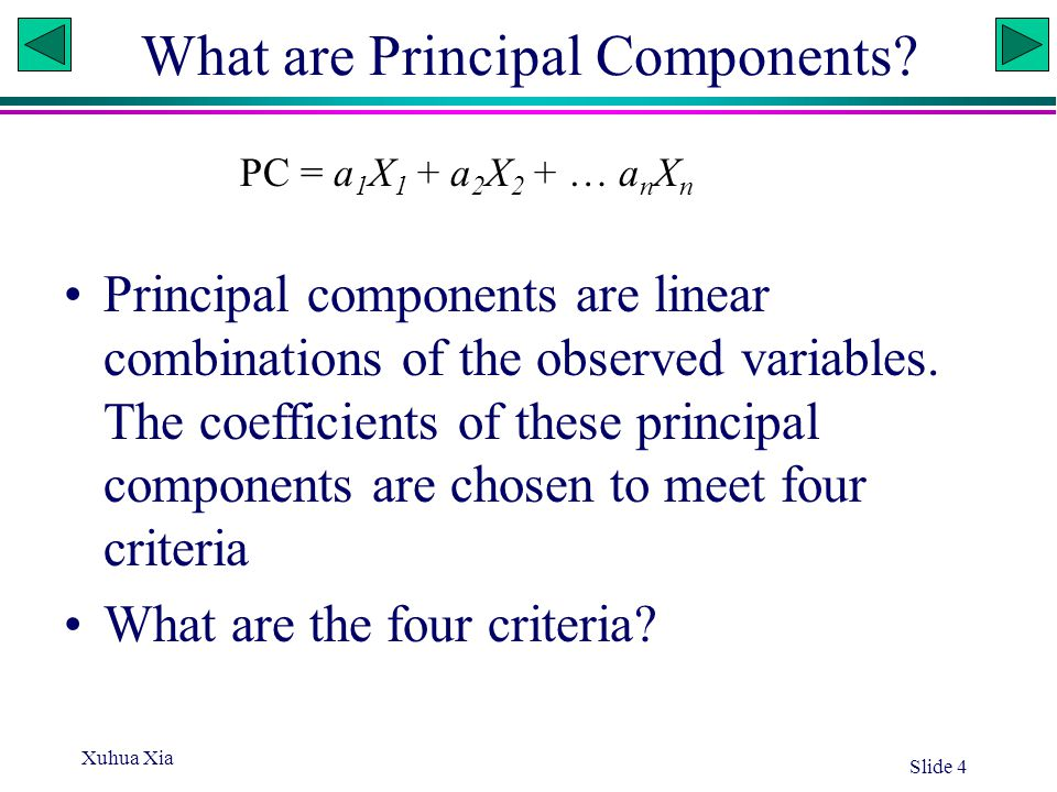Xuhua Xia Slide 4 What are Principal Components? Principal components are linear combinations of the observed variables. The coefficients of these pri