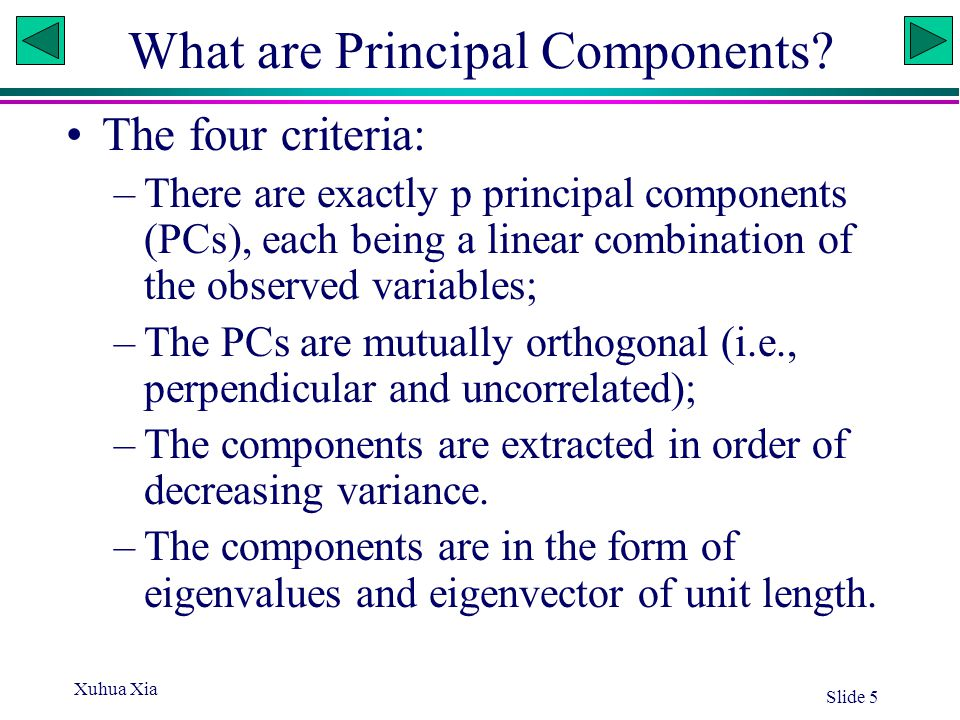 Xuhua Xia Slide 5 What are Principal Components? The four criteria: –There are exactly p principal components (PCs), each being a linear combination o