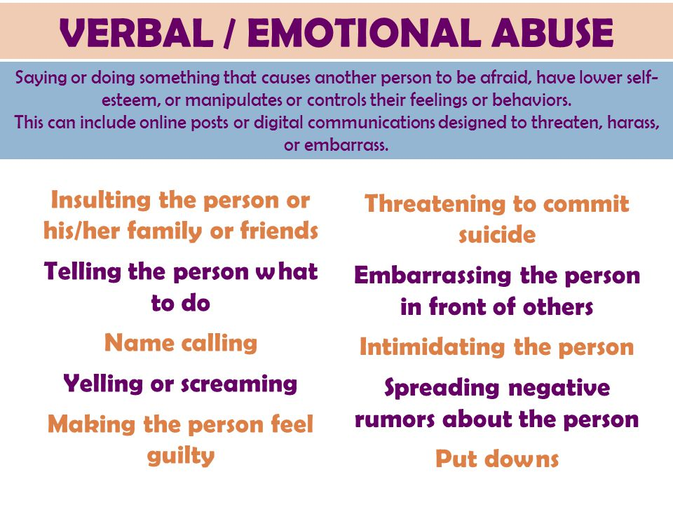 VERBAL / EMOTIONAL ABUSE Saying or doing something that causes another person to be afraid, have lower self- esteem, or manipulates or controls their