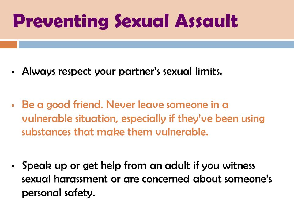 Preventing Sexual Assault  Always respect your partner's sexual limits.  Be a good friend. Never leave someone in a vulnerable situation, especially