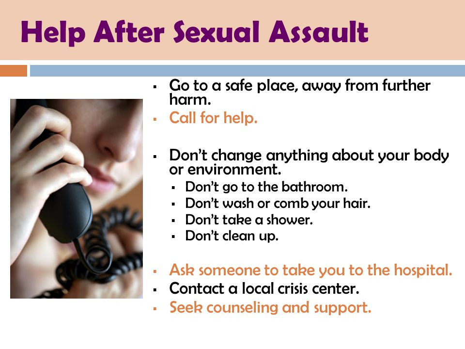 Help After Sexual Assault  Go to a safe place, away from further harm.  Call for help.  Don't change anything about your body or environment.  Don