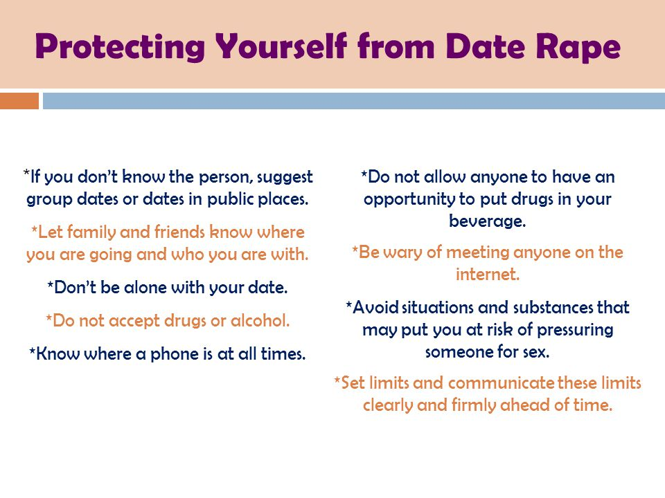 Protecting Yourself from Date Rape * If you don't know the person, suggest group dates or dates in public places. *Let family and friends know where y