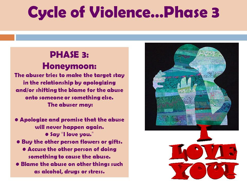 Cycle of Violence…Phase 3 PHASE 3: Honeymoon: The abuser tries to make the target stay in the relationship by apologizing and/or shifting the blame for the abuse onto someone or something else.