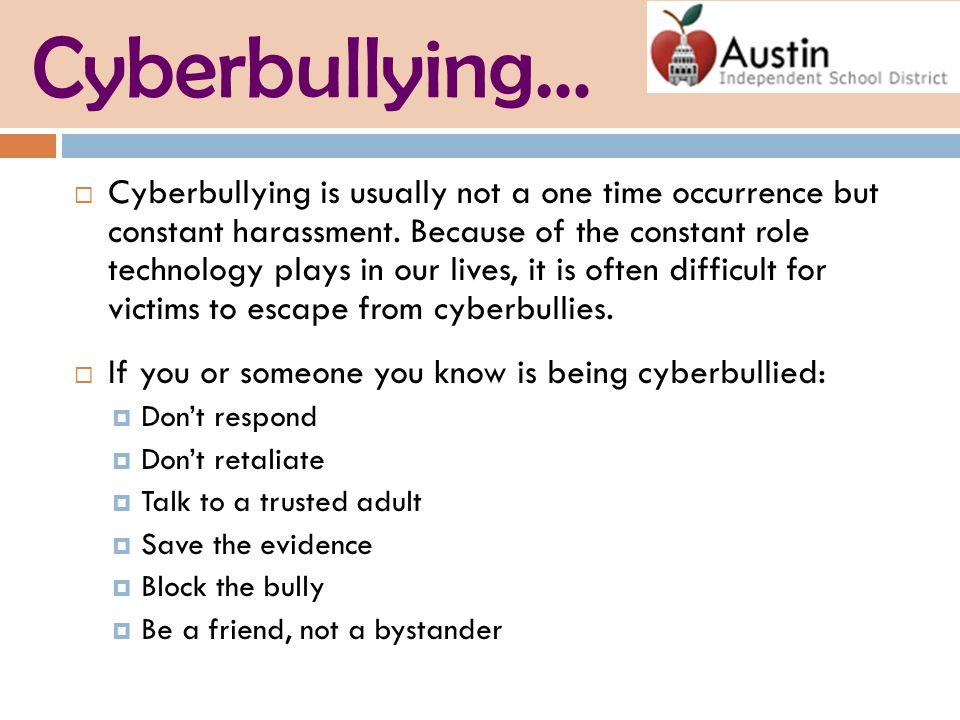 Cyberbullying…  Cyberbullying is usually not a one time occurrence but constant harassment.