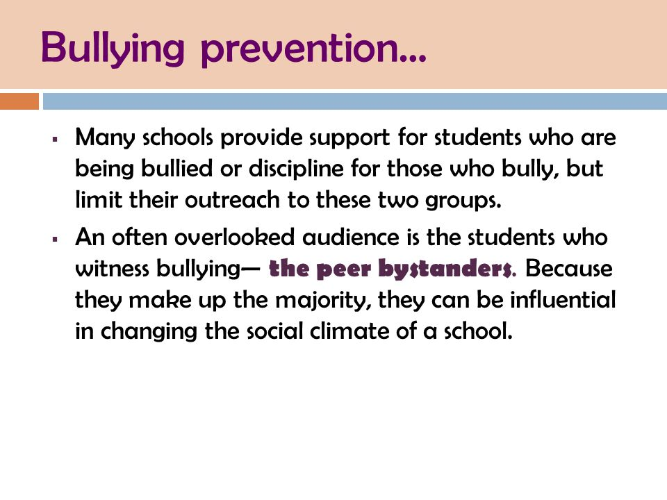 Bullying prevention…  Many schools provide support for students who are being bullied or discipline for those who bully, but limit their outreach to these two groups.