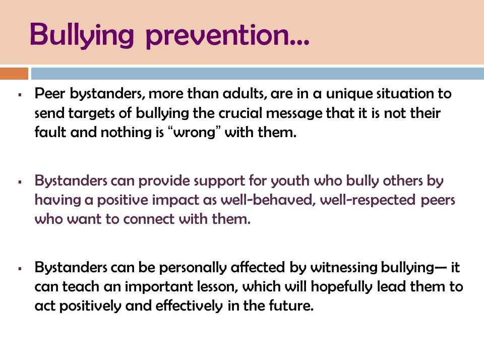 Bullying prevention…  Peer bystanders, more than adults, are in a unique situation to send targets of bullying the crucial message that it is not their fault and nothing is wrong with them.