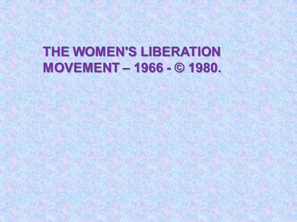 THE WOMEN'S LIBERATION MOVEMENT – 1966 - © 1980.