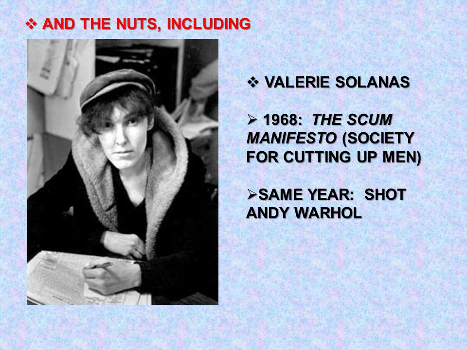  VALERIE SOLANAS  1968: THE SCUM MANIFESTO (SOCIETY FOR CUTTING UP MEN)  SAME YEAR: SHOT ANDY WARHOL  AND THE NUTS, INCLUDING